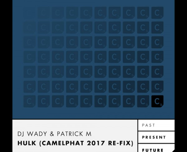 DJ Wady & Patrick M - Hulk (Camelphat 2017 Re-fix) (REVISED)